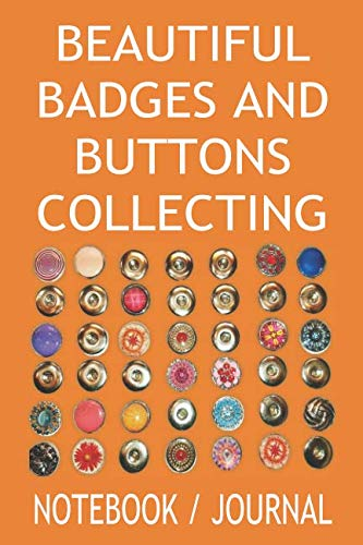 (Beautiful Badges And Buttons Collecting Notebook Journal: This Is A Daily Antique And Vintage Buttons Collector Book To Write In, And A Badge Collecting Journal To Record All Your New Finds)