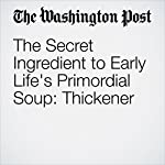 The Secret Ingredient to Early Life's Primordial Soup: Thickener | Sarah Kaplan