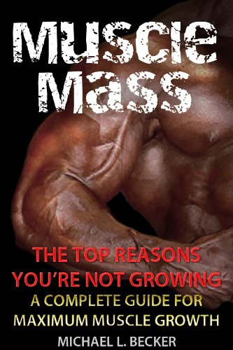 Muscle Mass: The Top Reasons Your Not Growing: A Complete Guide for Maximum Muscle Growth (Optimum Health Book 1)