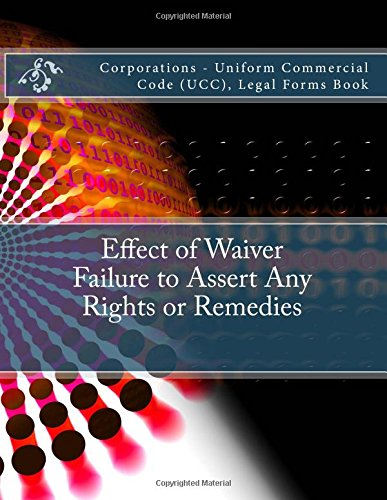 Read Online Effect of Waiver - Failure to Assert Any Rights or Remedies: Corporations - Uniform Commercial Code (UCC), Legal Forms Book PDF ePub fb2 ebook