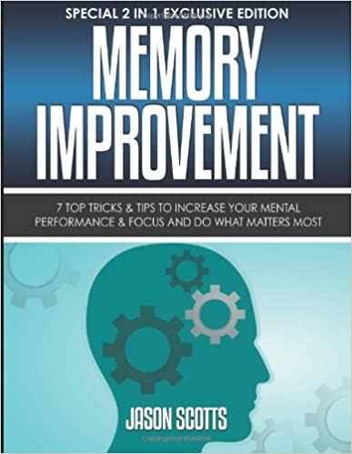 Memory Improvement: 7 Top Tricks and Tips To Increase Your Mental Performance and Focus And Do What Matters Most: (Special 2 In 1 Exclusive Edition)
