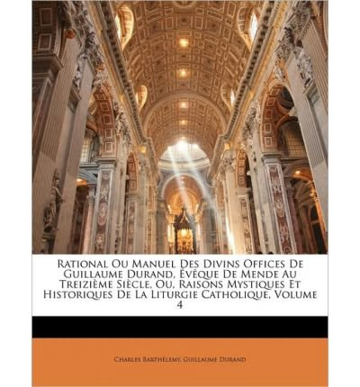 Download Rational Ou Manuel Des Divins Offices de Guillaume Durand, Vque de Mende Au Treizime Sicle, Ou, Raisons Mystiques Et Historiques de La Liturgie Catholique, Volume 4 (Paperback)(French) - Common PDF
