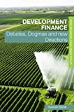 Development Finance : Debates, Dogmas and New Directions, Spratt, Stephen, 041542318X