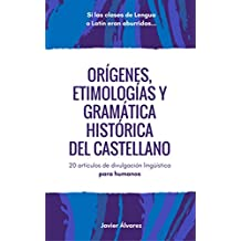 Orígenes, etimologías y gramática histórica del castellano: 20 artículos de divulgación lingüística para humanos (Spanish Edition)