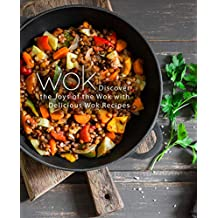 Wok: Discover the Joys of the Wok with Delicious Wok Recipes