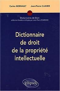 Dictionnaire de droit de la propriété intellectuelle par Carine Bernault