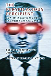 The Perspicacious Percipient: How to Investigate UFOs and Other Insane Urges - Selected Writings of John A. Keel