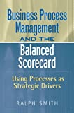 Business Process Management and the Balanced Scorecard:Using Processes as Strategic Drivers