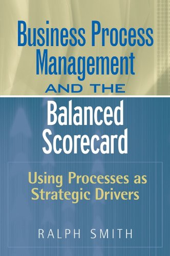 Business Process Management and the Balanced Scorecard: Using Processes as Strategic Drivers (Balanced Scorecard As A Strategic Management System)