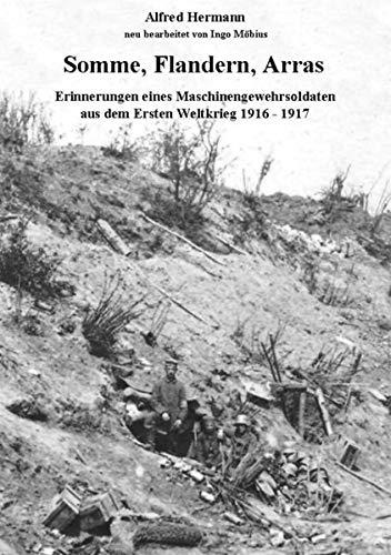 Somme, Flandern, Arras: Erinnerungen eines Maschinengewehrsoldaten aus dem Ersten Weltkrieg 1916 - 1917