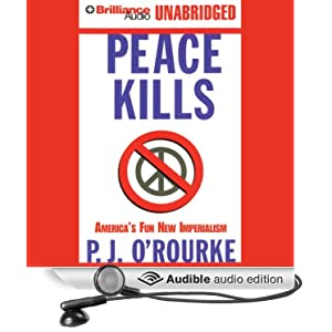 Peace Kills: America's Fun New Imperialism P. J. O'Rourke and Dick Hill