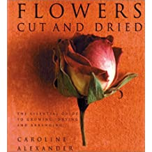 Flowers Cut and Dried: The Essential Guide to Growing, Drying and Arranging