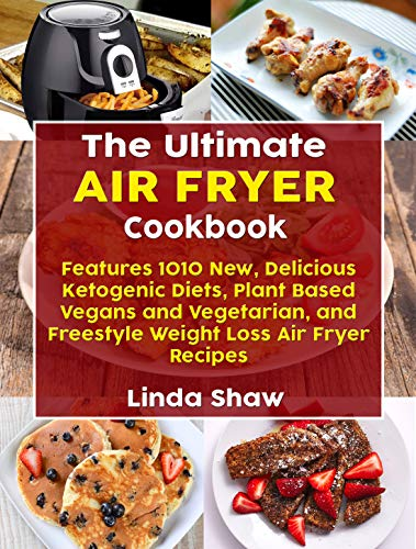 The Ultimate Air Fryer Cookbook: Features 1010 New, Delicious Ketogenic Diets, Plant Based Vegans and Vegetarian, and Freestyle Weight Loss Air Fryer Recipes by Linda Shaw