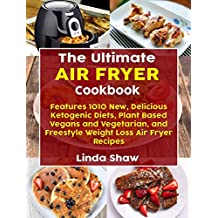 The Ultimate Air Fryer Cookbook: Features 1010 New, Delicious Ketogenic Diets, Plant Based Vegans and Vegetarian, and Freestyle Weight Loss Air Fryer Recipes