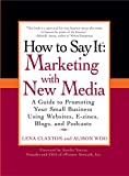 How to Say It: Marketing with New Media: A Guide to Promoting Your Small Business Using Websites, E-zines, Blogs, and Podcasts (How to Say It... (Paperback))