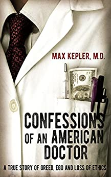 Confessions of an American Doctor: A true story of greed, ego and loss of ethics by [Kepler, Max]