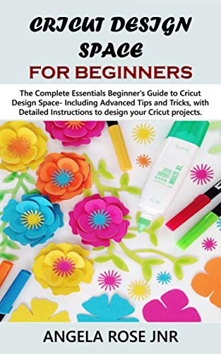 Cricut Design Space For Beginners: The Complete Essentials Beginner's Guide to Cricut Design Space- Including Advanced Tips and Tricks, with Detailed Instructions ... Cricut projects. (Crafter Lovers Book 1)