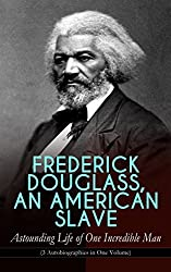 FREDERICK DOUGLASS, AN AMERICAN SLAVE - Astounding Life of One Incredible Man (3 Autobiographies in One Volume): The Most Important African American Leader ... & Political Career after the Civil War