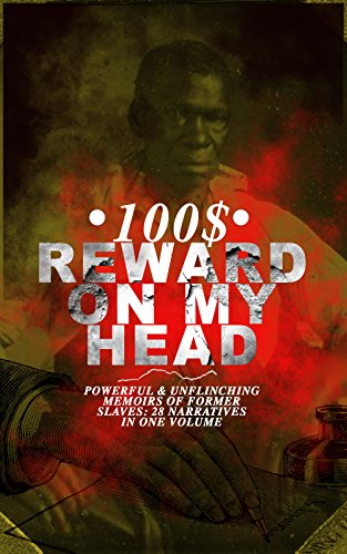 100$ REWARD ON MY HEAD  Powerful & Unflinching Memoirs Of Former Slaves: 28 Narratives in One Volume: With Hundreds of Documented Testimonies & True Life ... Slave Girl, Narrative of Sojourner Truth...