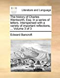 The History of Charles Wentworth, Esq in a Series of Letters Interspersed with a Variety of Important Reflections, Edward Bancroft, 1140821466