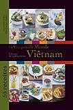 Le vrai goût du monde : Viêtnam : 50 recettes