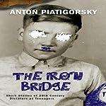 The Iron Bridge: Short Stories of 20th Century Dictators as Teenagers | Anton Piatigorsky