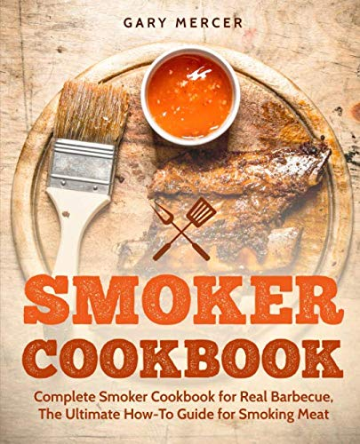 Smoker Cookbook: Complete Smoker Cookbook for Real Barbecue, The Ultimate How-To Guide for Smoking Meat (The Ultimate Bbq)