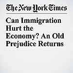 Can Immigration Hurt the Economy? An Old Prejudice Returns | Eduardo Porter