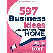 597 Business Ideas You can Start from Home - doing what you LOVE! (Beginner Internet Marketing Series Book 6)