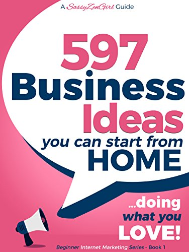 597 Business Ideas You can Start from Home - doing what you LOVE! (Beginner Internet Marketing Series)