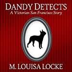 Dandy Detects: A Victorian San Francisco Story | M. Louisa Locke