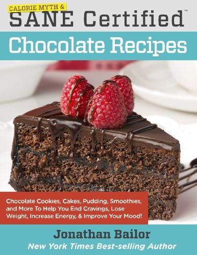 Calorie Myth & SANE Certified Chocolate Recipes: End Cravings, Lose Weight, Increase Energy, Improve Your Mood, Fix Digestion, and Sleep Soundly with ... to the Delicious New Science of SANE Eating