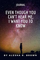 Even Though You Can't Hear Me, I Want you To Know (Journal) Paperback