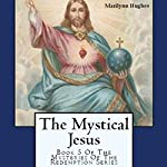 The Mystical Jesus: The Mysteries of the Redemption Series, Book 5 | Marilynn Hughes