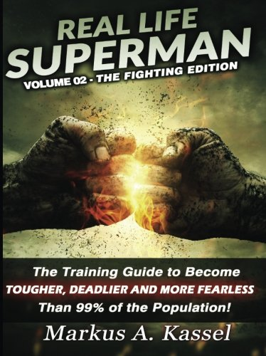 Real Life Superman II: The Training Guide To Become Tougher, Deadlier And More Fearless Than 99% Of The Population: Volume 02 - The Fighting Edition (Volume 2)
