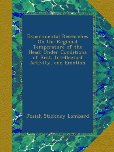 Download Experimental Researches On the Regional Temperature of the Head: Under Conditions of Rest, Intellectual Activity, and Emotion PDF