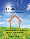 How to Have a CLEAN HOME... without It Consuming Your Life, Jamie Patten, 0989840409