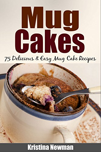 Mug Cakes: 75 Delicious & Easy Mug Cake Recipes ((mug cookbook, mug cakes, mug meals, mug cakes cookbook, mug cakes microwave, mug desserts) by [Newman, Kristina]