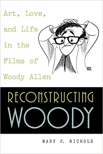 Reconstructing Woody: Art, Love and Life in the Films of Woody Allen