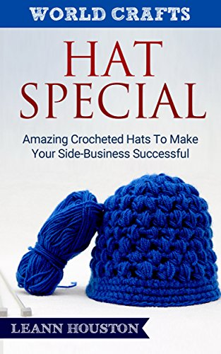 - HAT SPECIAL (Book #6): AMAZING CROCHETED HATS TO MAKE YOUR SIDE-BUSINESS SUCCESSFUL (crochet hat patterns,knitting hats,knitting hat patterns,crochet master ... guide) (World Crafts Series)