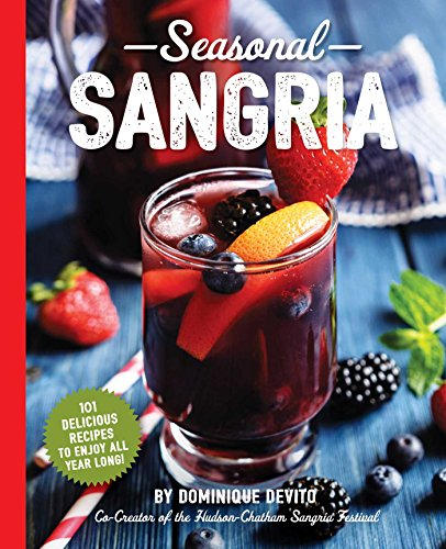 Seasonal Sangria: 101 Delicious Recipes to Enjoy All Year Long! (The Art of Entertaining)