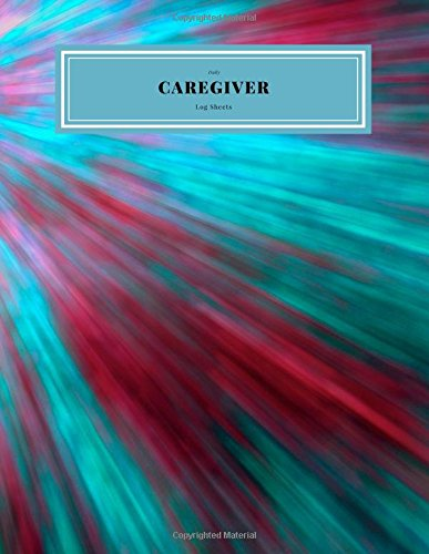 Caregiver Daily Log Sheets: Personal  Home Aide Record Book | Medicine Reminder Log, Medical History, Service Timesheets | Tracking, Schedule ... Details & Treatment (Healthcare) (Volume 11)