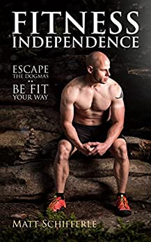 Fitness Independence: Escape the Dogma and Be Fit Your Way (The Red Delta Project Book 1) by [Schifferle, Matt]