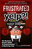 Frustrated with Yelp?!: The Business Owner's Guide To Understanding & Mastering Yelp