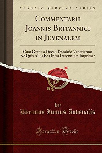 Commentarii Joannis Britannici in Juvenalem: Cum Gratia a Ducali Dominio Venetiarum Ne Quis Alius Eos Intra Decennium Imprimat (Classic Reprint) (Latin Edition) by Forgotten Books