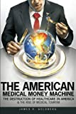 The American Medical Money Machine: The Destruction of Health Care in America and the Rise of Medical Tourism