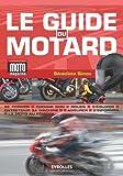 Le guide du motard: Se former. Choisir son 2 roues. S'équiper. Entretenir sa machine. S'assurer. S'informer. La moto au féminin.