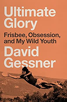 Ultimate Glory: Frisbee, Obsession, and My Wild Youth by [Gessner, David]