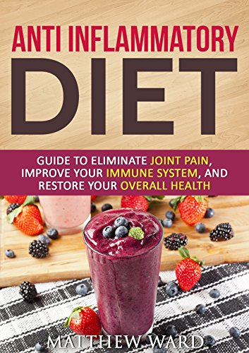 Anti Inflammatory Diet: Guide to Eliminate Joint Pain, Improve Your Immune System, and Restore Your Overall Health (anti inflammatory cookbook, anti inflammatory ... recipes, anti inflammatory strategies) by Matthew Ward