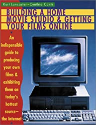 Building a Home Movie Studio and Getting Your Films Online: An Indispensable Guide to Producing Your Own Films and Exhibiting Them on Today's Hottest Source - The Internet